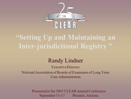 """Setting Up and Maintaining an Inter-jurisdictional Registry "" Randy Lindner Executive Director National Association of Boards of Examiners of Long Term."