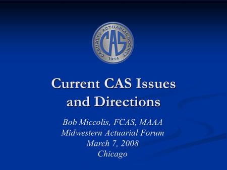Current CAS Issues and Directions Bob Miccolis, FCAS, MAAA Midwestern Actuarial Forum March 7, 2008 Chicago.