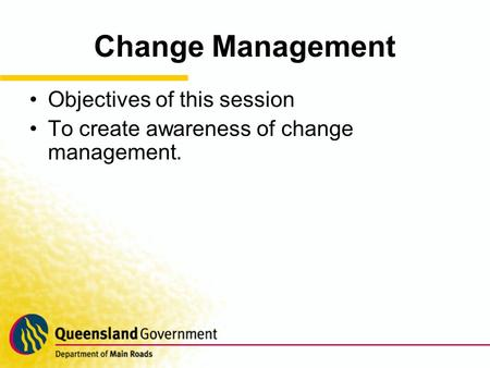 Change Management Objectives of this session To create awareness of change management.