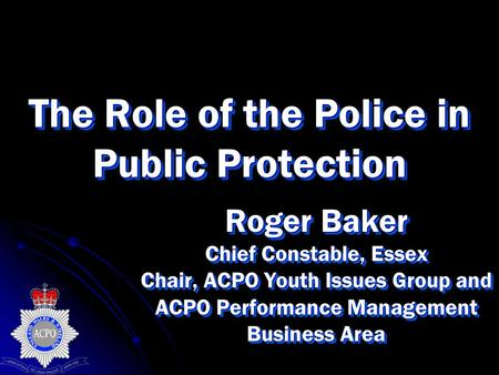 The Role of the Police in Public Protection Roger Baker Chief Constable, Essex Chair, ACPO Youth Issues Group and ACPO Performance Management Business.