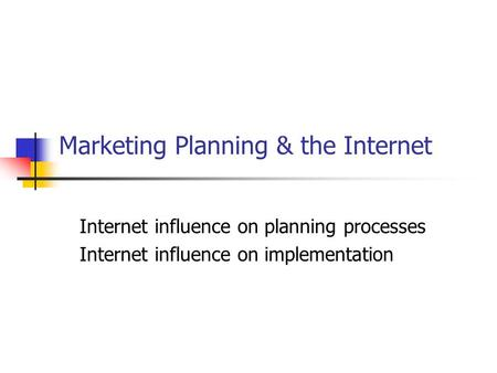 Marketing Planning & the Internet Internet influence on planning processes Internet influence on implementation.