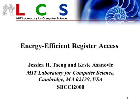 1 Energy-Efficient Register Access Jessica H. Tseng and Krste Asanović MIT Laboratory for Computer Science, Cambridge, MA 02139, USA SBCCI2000.
