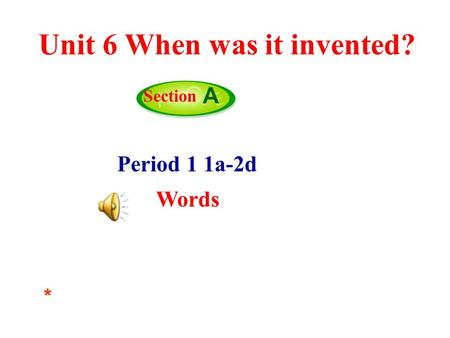 Period 1 1a-2d Words Section A* Unit 6 When was it invented?