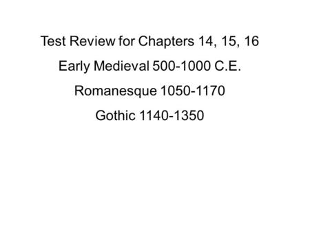 Test Review for Chapters 14, 15, 16 Early Medieval 500-1000 C.E. Romanesque 1050-1170 Gothic 1140-1350.