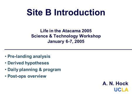 Site B Introduction Life in the Atacama 2005 Science & Technology Workshop January 6-7, 2005 Pre-landing analysis Derived hypotheses Daily planning & program.