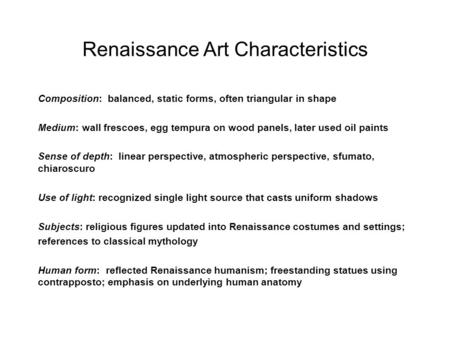 Renaissance Art Characteristics Composition: balanced, static forms, often triangular in shape Medium: wall frescoes, egg tempura on wood panels, later.
