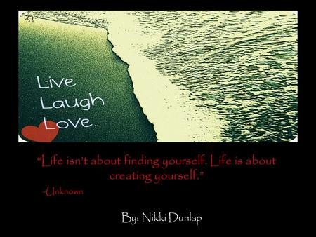 """Life isn't about finding yourself. Life is about creating yourself."" -Unknown By: Nikki Dunlap."