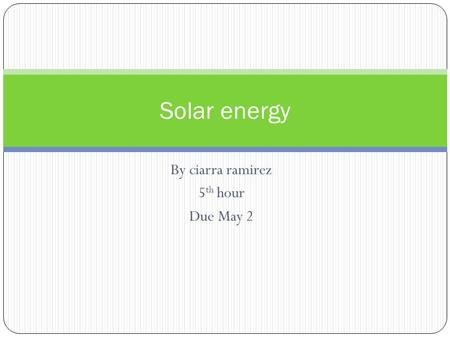 By ciarra ramirez 5 th hour Due May 2 Solar energy.