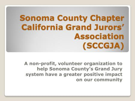 Sonoma County Chapter California Grand Jurors' Association (SCCGJA) A non-profit, volunteer organization to help Sonoma County's Grand Jury system have.