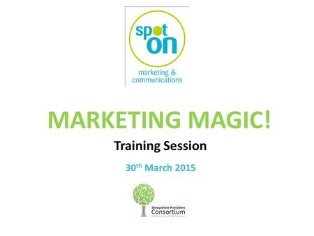MARKETING MAGIC! Training Session 30 th March 2015.
