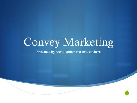  Convey Marketing Presented by Brent Palmer and Bruce Ahern.