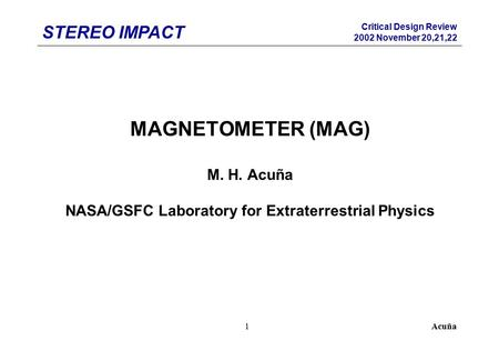 STEREO IMPACT Critical Design Review 2002 November 20,21,22 Acuña1 MAGNETOMETER (MAG) M. H. Acuña NASA/GSFC Laboratory for Extraterrestrial Physics.