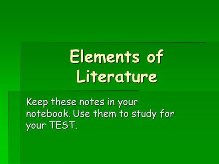 Elements of Literature Keep these notes in your notebook. Use them to study for your TEST.