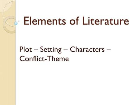 Elements of Literature Plot – Setting – Characters – Conflict-Theme.