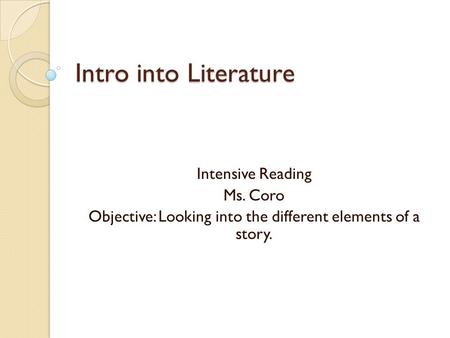 Intro into Literature Intensive Reading Ms. Coro Objective: Looking into the different elements of a story.