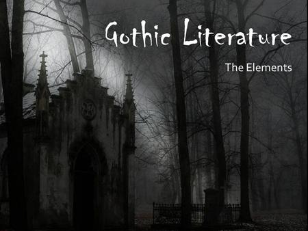 Gothic Literature The Elements. What is Gothic Literature?  Ruin, decay, death, terror and chaos  Dark side of nature  Irrational human behavior.