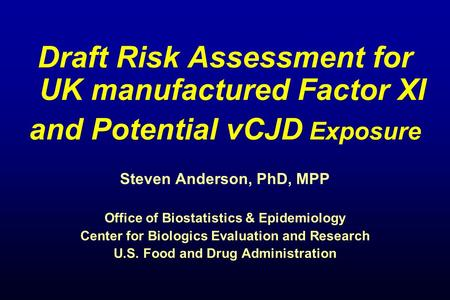 Draft Risk Assessment for UK manufactured Factor XI and Potential vCJD Exposure Steven Anderson, PhD, MPP Office of Biostatistics & Epidemiology Center.
