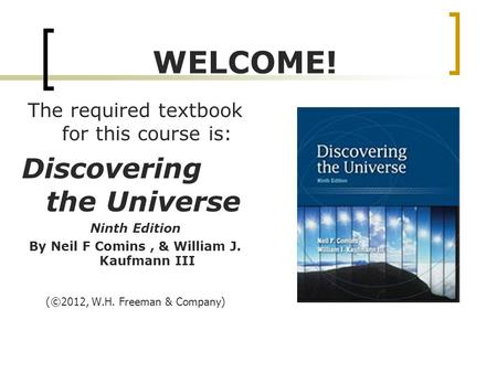 WELCOME! The required textbook for this course is: Discovering the Universe Ninth Edition By Neil F Comins, & William J. Kaufmann III ( ©2012, W.H. Freeman.