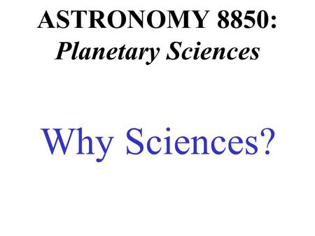 ASTRONOMY 8850: Planetary Sciences Why Sciences?.