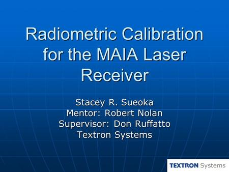 Radiometric Calibration for the MAIA Laser Receiver Stacey R. Sueoka Mentor: Robert Nolan Supervisor: Don Ruffatto Textron Systems.