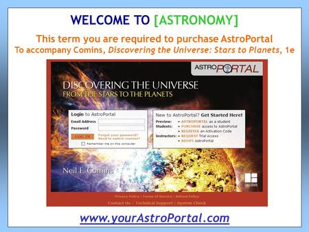 This term you are required to purchase AstroPortal To accompany Comins, Discovering the Universe: Stars to Planets, 1e WELCOME TO [ASTRONOMY] www.yourAstroPortal.com.