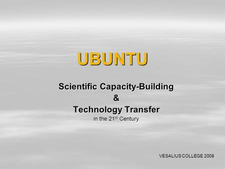 UBUNTU Scientific Capacity-Building & Technology Transfer in the 21 st Century VESALIUS COLLEGE 2008.