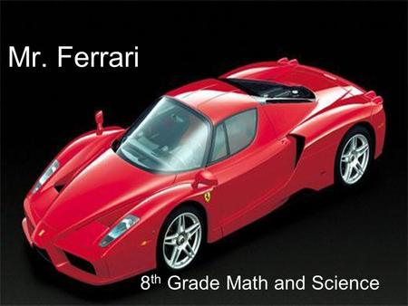 Mr. Ferrari 8 th Grade Math and Science. Schedule ● A & B Schedule ● Period 1 & 2- PE / Elective ● Electives: Yearbook/ Band/ Leadership/ 6 week rotations.