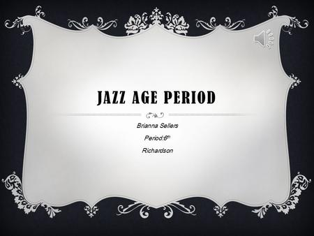 JAZZ AGE PERIOD Brianna Sellers Period:6 th Richardson.