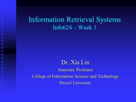 Information Retrieval Systems Info624 – Week 1 Dr. Xia Lin Associate Professor College of Information Science and Technology Drexel University.