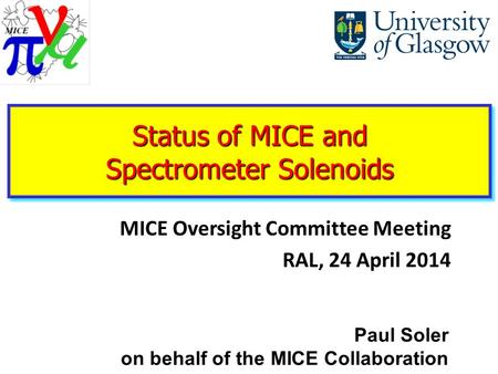 MICE Oversight Committee Meeting RAL, 24 April 2014 Paul Soler on behalf of the MICE Collaboration Status of MICE and Spectrometer Solenoids.