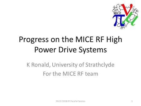 Progress on the MICE RF High Power Drive Systems K Ronald, University of Strathclyde For the MICE RF team 1MICE CM38 RF Parallel Session.