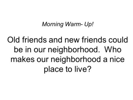 Morning Warm- Up! Old friends and new friends could be in our neighborhood. Who makes our neighborhood a nice place to live?