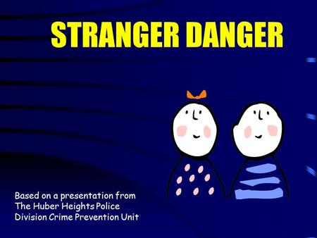 Based on a presentation from The Huber Heights Police Division Crime Prevention Unit STRANGER DANGER.