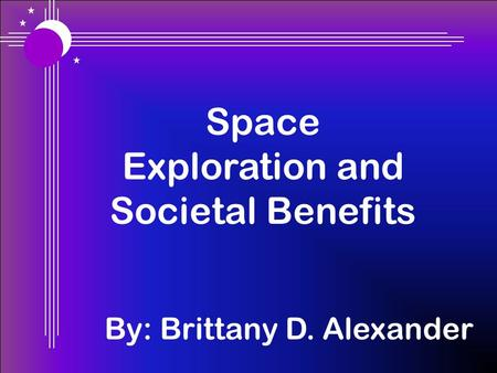 Space Exploration and Societal Benefits By: Brittany D. Alexander.