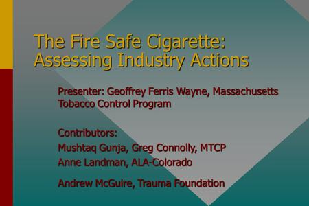 The Fire Safe Cigarette: Assessing Industry Actions Presenter: Geoffrey Ferris Wayne, Massachusetts Tobacco Control Program Contributors: Mushtaq Gunja,