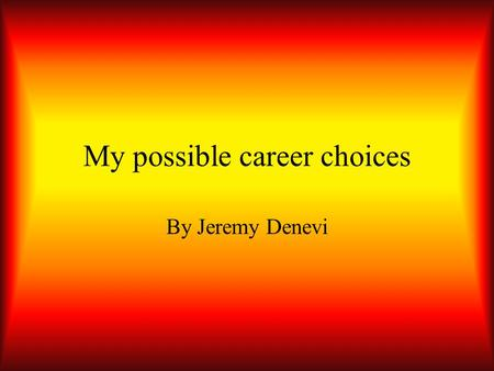 My possible career choices By Jeremy Denevi Choice#1Forest firefighter I would like to be able to help people I have always been fascinated by fire I.