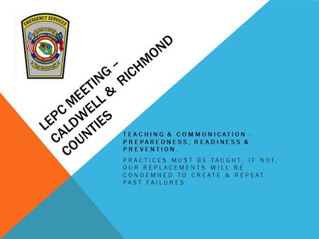 LEPC MEETING – CALDWELL & RICHMOND COUNTIES TEACHING & COMMUNICATION - PREPAREDNESS, READINESS & PREVENTION. PRACTICES MUST BE TAUGHT, IF NOT, OUR REPLACEMENTS.