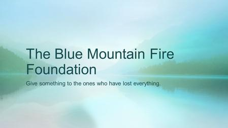 The Blue Mountain Fire Foundation Give something to the ones who have lost everything.