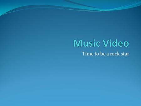 Time to be a rock star. Objective Create a music video of at least 1 minute, starring you!