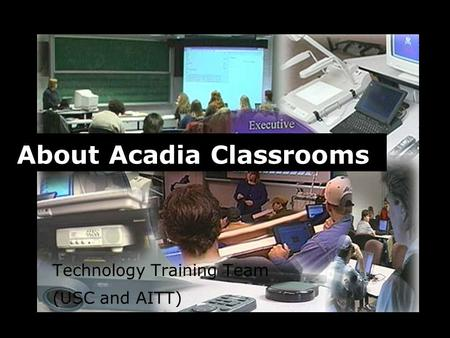 Technology Training Team (USC and AITT) About Acadia Classrooms.