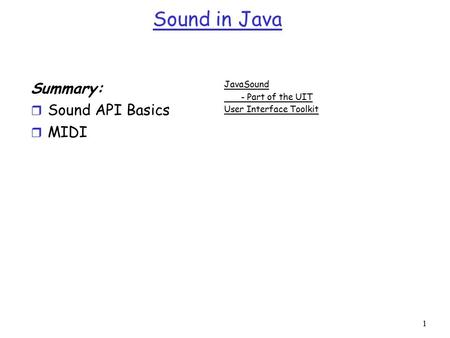 1 Sound in Java Summary: r Sound API Basics r MIDI JavaSound - Part of the UIT User Interface Toolkit.