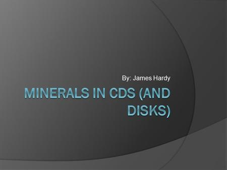 By: James Hardy. My Mineral Research Question  What minerals make a CD or DVD? Why are these materials used?