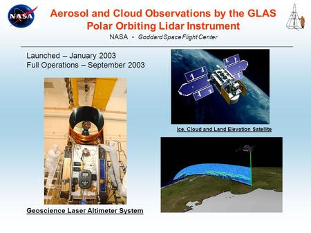 Geoscience Laser Altimeter System Aerosol and Cloud Observations by the GLAS Polar Orbiting Lidar Instrument NASA - Goddard Space Flight Center Launched.