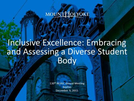 Inclusive Excellence: Embracing and Assessing a Diverse Student Body 130 th NEASC Annual Meeting Boston December 9, 2015.