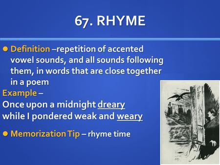 67. RHYME Definition –repetition of accented vowel sounds, and all sounds following them, in words that are close together in a poem Definition –repetition.