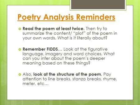 "Poetry Analysis Reminders  Read the poem at least twice. Then try to summarize the content/ ""plot"" of the poem in your own words. What is it literally."
