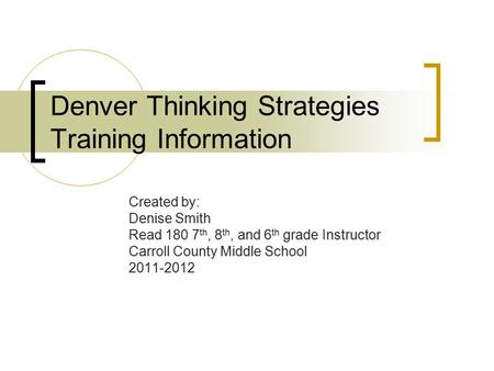 Denver Thinking Strategies Training Information Created by: Denise Smith Read 180 7 th, 8 th, and 6 th grade Instructor Carroll County Middle School 2011-2012.