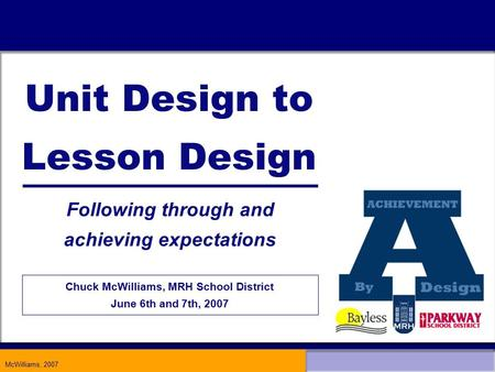 McWilliams, 2007 Unit Design to Lesson Design Following through and achieving expectations Chuck McWilliams, MRH School District June 6th and 7th, 2007.
