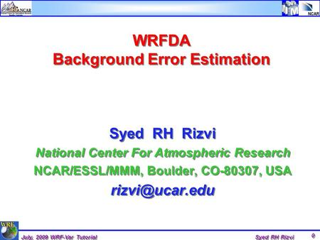 July, 2009 WRF-Var Tutorial Syed RH Rizvi 0 WRFDA Background Error Estimation Syed RH Rizvi National Center For Atmospheric Research NCAR/ESSL/MMM, Boulder,