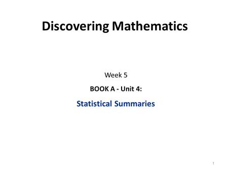 Discovering Mathematics Week 5 BOOK A - Unit 4: Statistical Summaries 1.